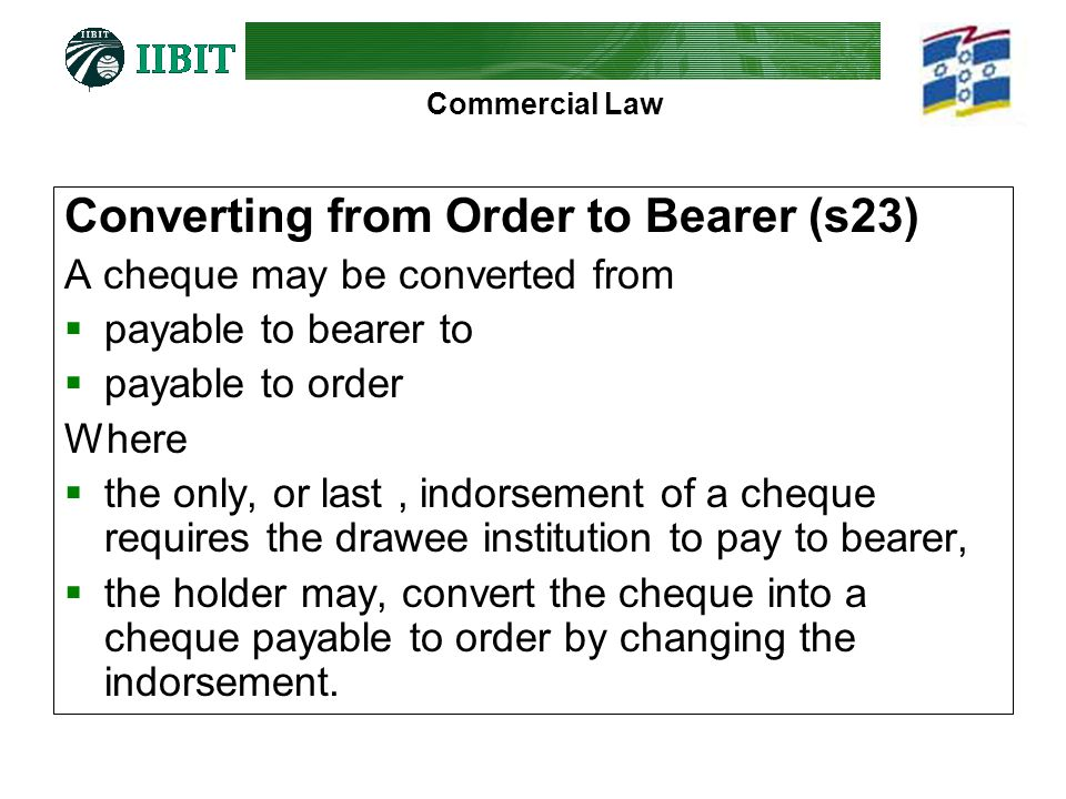 Commercial Law Converting from Order to Bearer (s23) A cheque may be converted from payable to bearer to payable to order Where the only, or last, ind