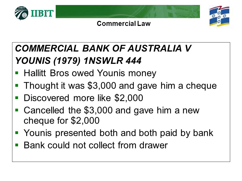Commercial Law COMMERCIAL BANK OF AUSTRALIA V YOUNIS (1979) 1NSWLR 444 Hallitt Bros owed Younis money Thought it was $3,000 and gave him a cheque Disc
