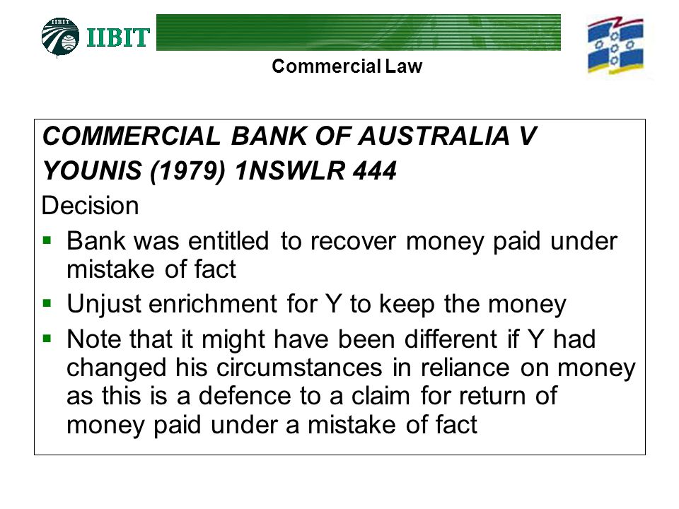 Commercial Law COMMERCIAL BANK OF AUSTRALIA V YOUNIS (1979) 1NSWLR 444 Decision Bank was entitled to recover money paid under mistake of fact Unjust e