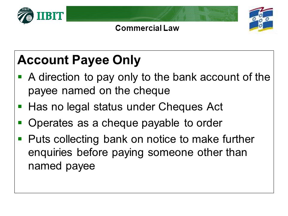 Commercial Law Account Payee Only A direction to pay only to the bank account of the payee named on the cheque Has no legal status under Cheques Act O