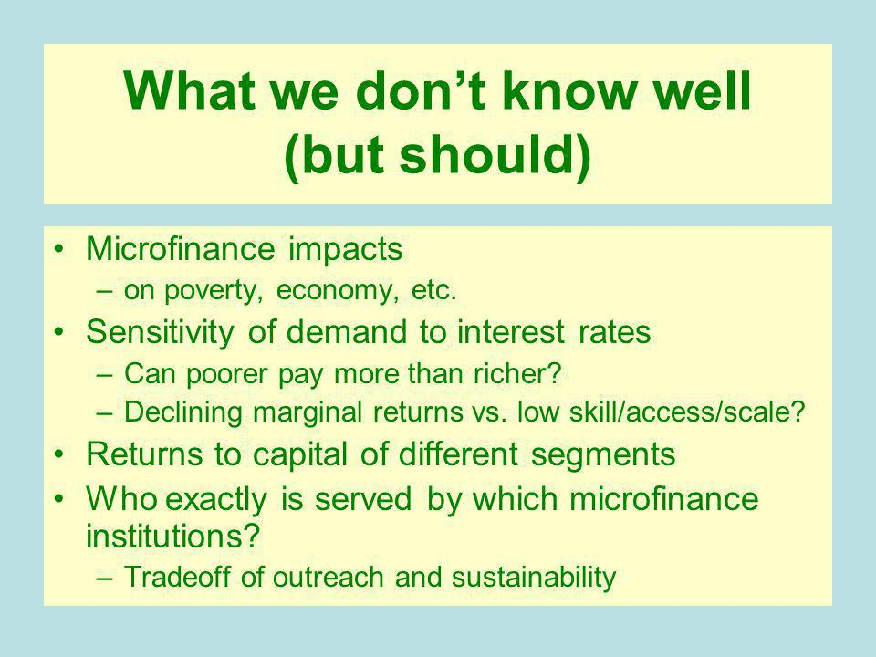 What we dont know well (but should) Microfinance impacts –on poverty, economy, etc.