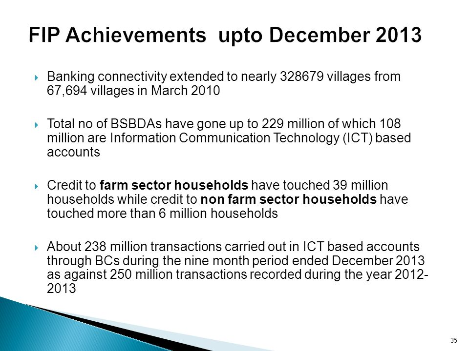Banking connectivity extended to nearly 328679 villages from 67,694 villages in March 2010 Total no of BSBDAs have gone up to 229 million of which 108 million are Information Communication Technology (ICT) based accounts Credit to farm sector households have touched 39 million households while credit to non farm sector households have touched more than 6 million households About 238 million transactions carried out in ICT based accounts through BCs during the nine month period ended December 2013 as against 250 million transactions recorded during the year 2012- 2013 35