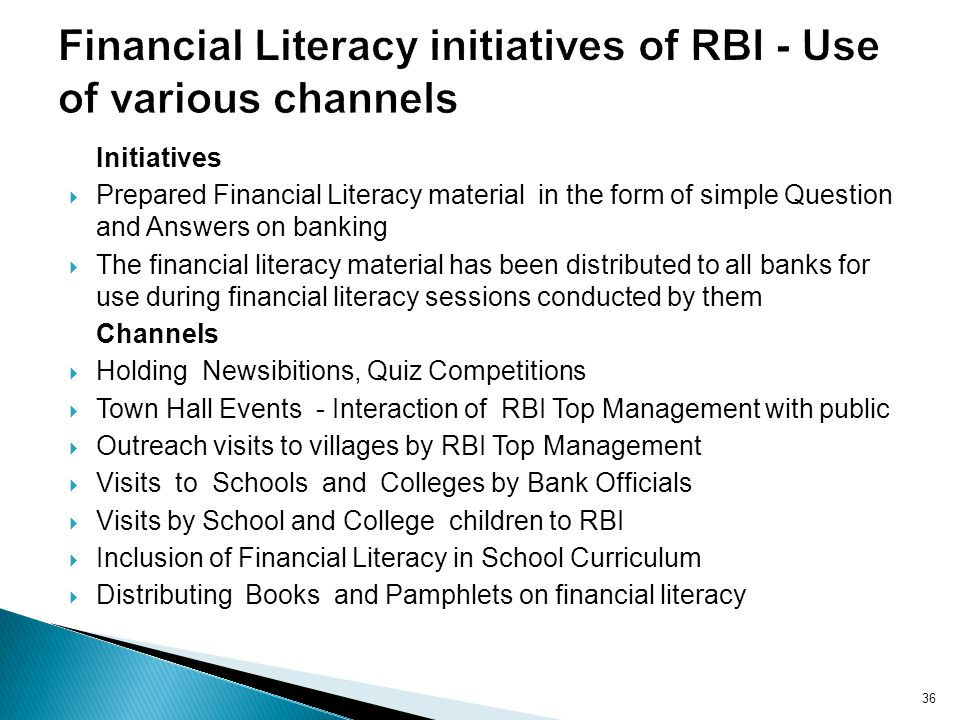 Initiatives Prepared Financial Literacy material in the form of simple Question and Answers on banking The financial literacy material has been distributed to all banks for use during financial literacy sessions conducted by them Channels Holding Newsibitions, Quiz Competitions Town Hall Events - Interaction of RBI Top Management with public Outreach visits to villages by RBI Top Management Visits to Schools and Colleges by Bank Officials Visits by School and College children to RBI Inclusion of Financial Literacy in School Curriculum Distributing Books and Pamphlets on financial literacy 36