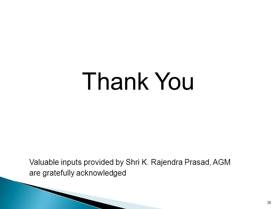 38 Thank You Valuable inputs provided by Shri K. Rajendra Prasad, AGM are gratefully acknowledged