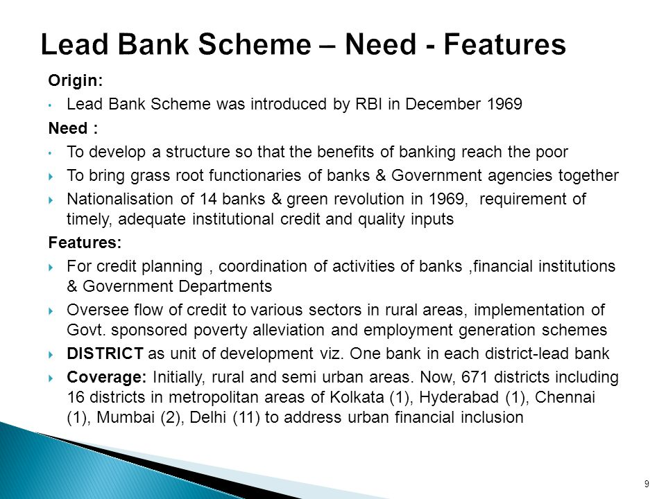 Origin: Lead Bank Scheme was introduced by RBI in December 1969 Need : To develop a structure so that the benefits of banking reach the poor To bring grass root functionaries of banks & Government agencies together Nationalisation of 14 banks & green revolution in 1969, requirement of timely, adequate institutional credit and quality inputs Features: For credit planning, coordination of activities of banks,financial institutions & Government Departments Oversee flow of credit to various sectors in rural areas, implementation of Govt.
