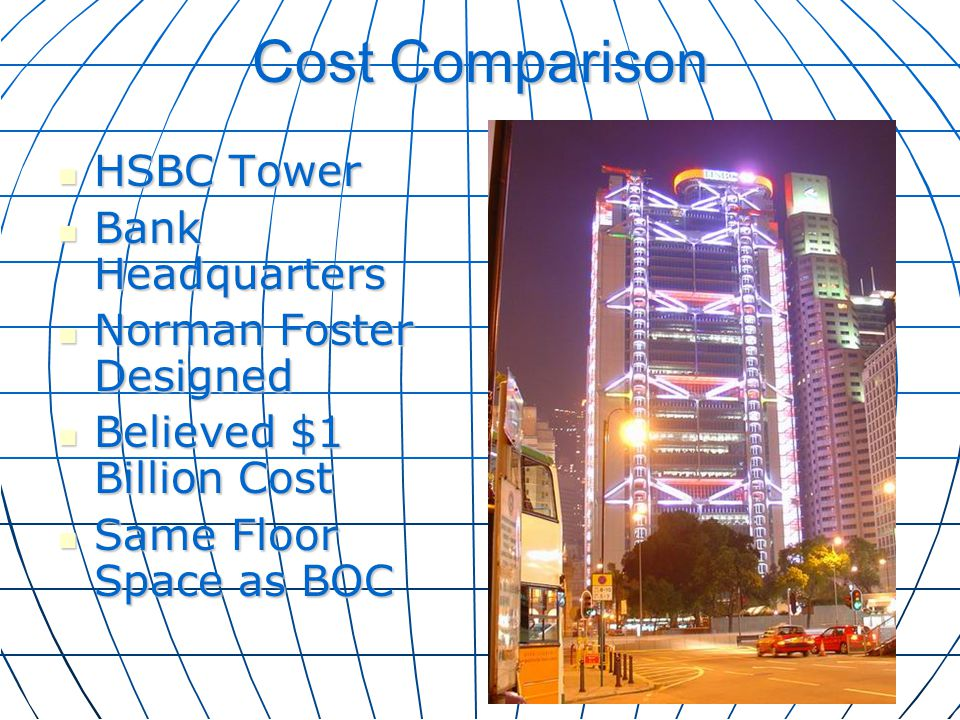 Cost Comparison HSBC Tower HSBC Tower Bank Headquarters Bank Headquarters Norman Foster Designed Norman Foster Designed Believed $1 Billion Cost Belie