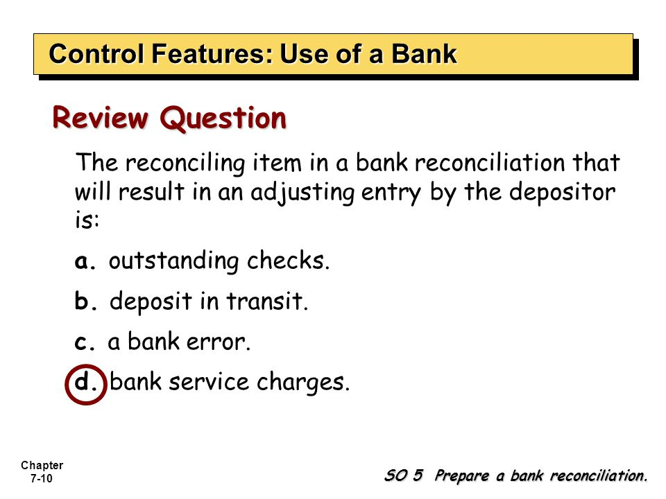 Chapter 7-10 The reconciling item in a bank reconciliation that will result in an adjusting entry by the depositor is: a. outstanding checks. b. depos