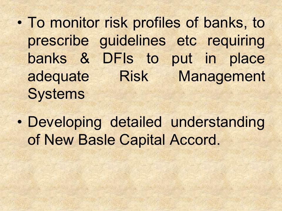 To monitor risk profiles of banks, to prescribe guidelines etc requiring banks & DFIs to put in place adequate Risk Management Systems Developing deta