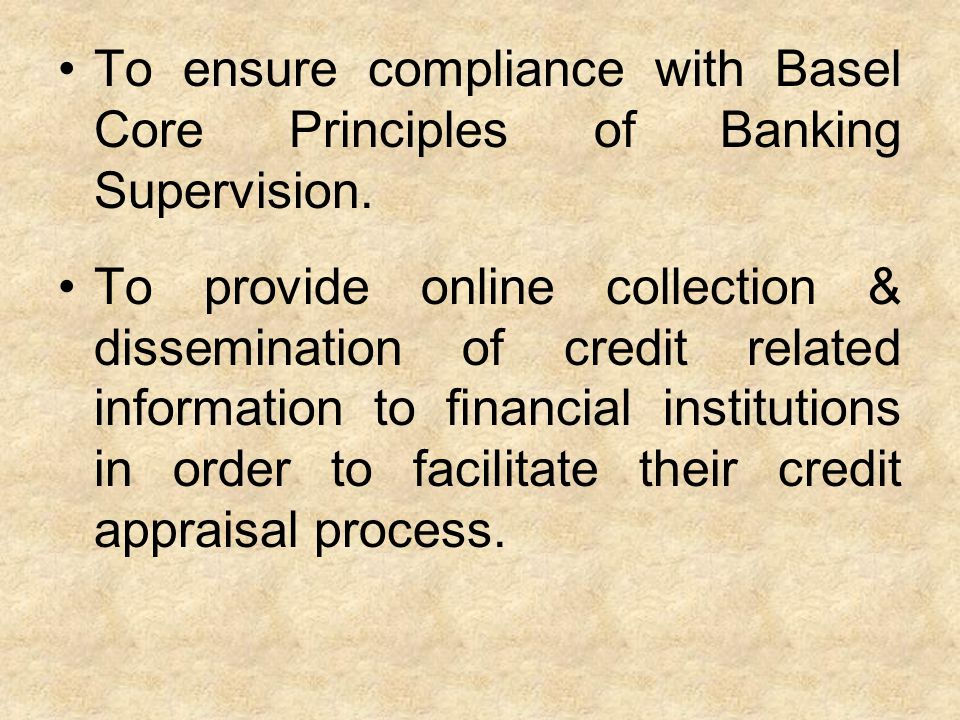 To ensure compliance with Basel Core Principles of Banking Supervision. To provide online collection & dissemination of credit related information to