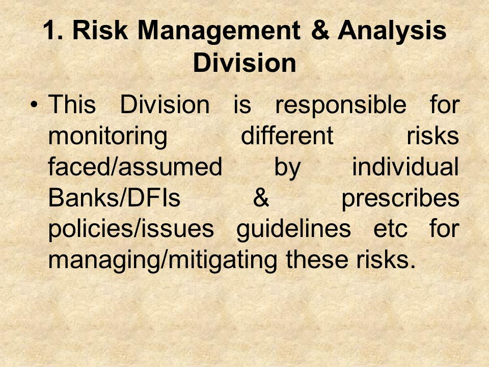 1. Risk Management & Analysis Division This Division is responsible for monitoring different risks faced/assumed by individual Banks/DFIs & prescribes