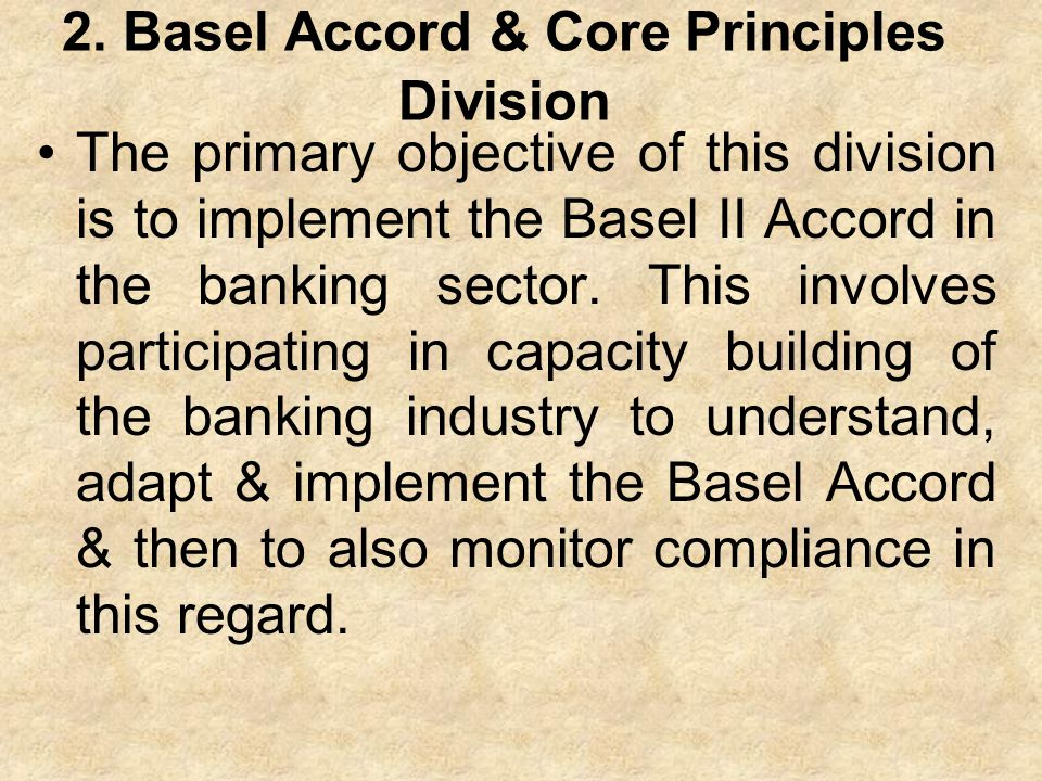 2. Basel Accord & Core Principles Division The primary objective of this division is to implement the Basel II Accord in the banking sector. This invo
