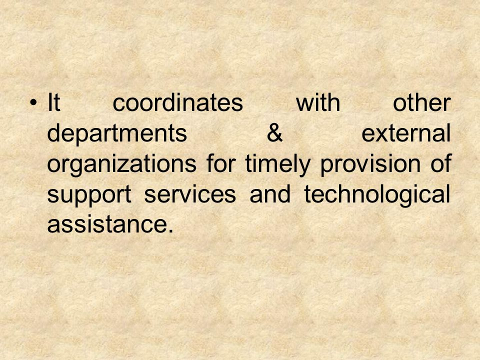 It coordinates with other departments & external organizations for timely provision of support services and technological assistance.