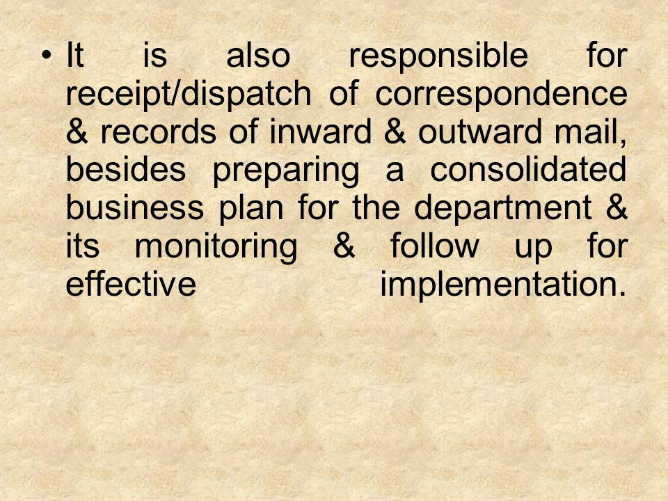 It is also responsible for receipt/dispatch of correspondence & records of inward & outward mail, besides preparing a consolidated business plan for t