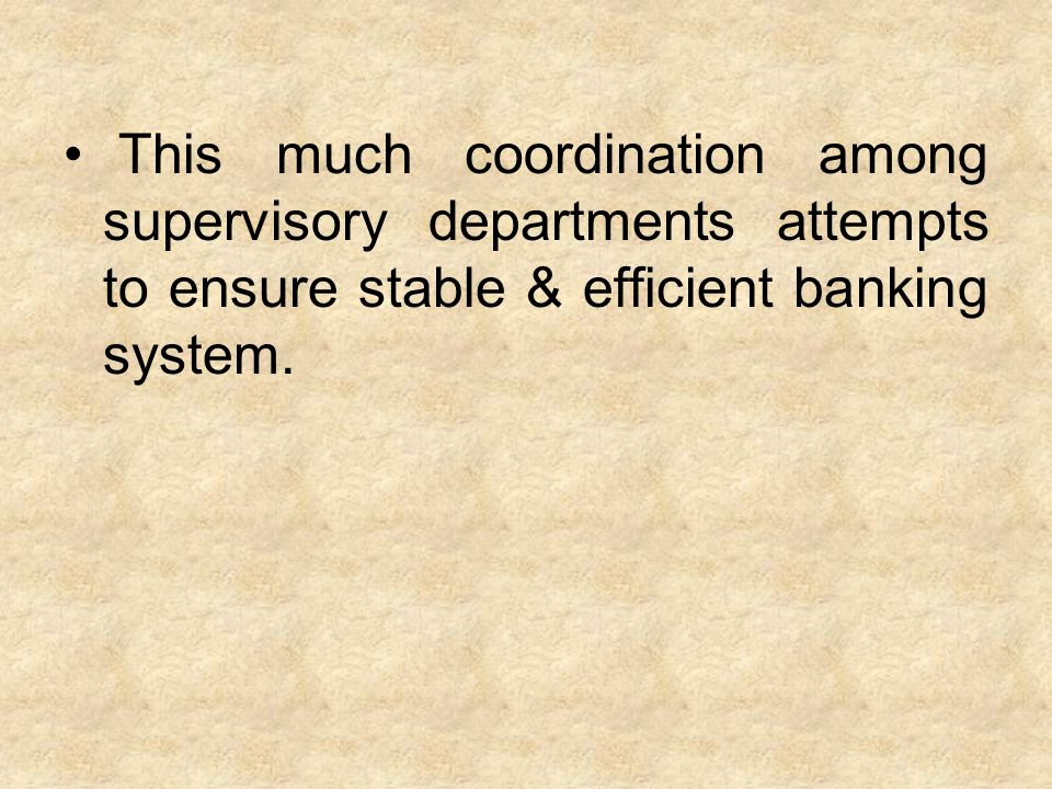 This much coordination among supervisory departments attempts to ensure stable & efficient banking system.