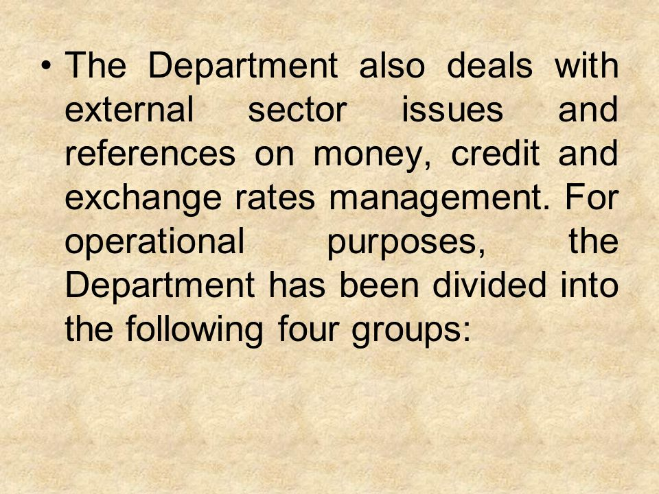 The Department also deals with external sector issues and references on money, credit and exchange rates management. For operational purposes, the Dep