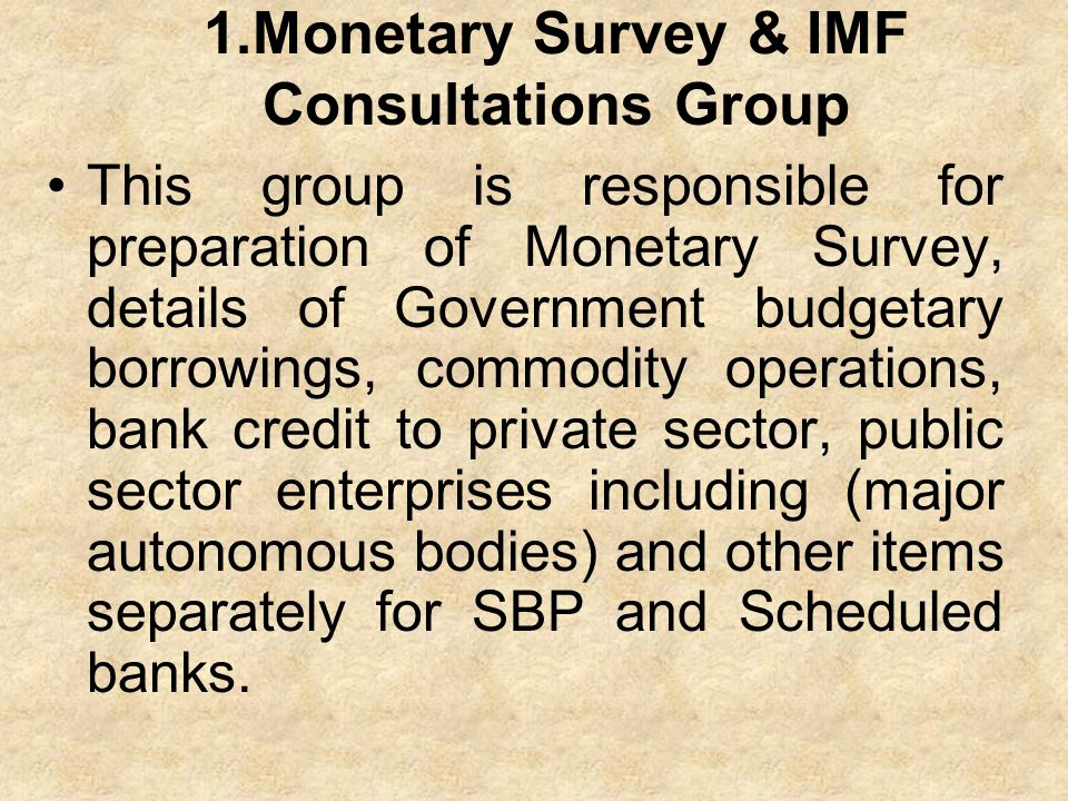 1.Monetary Survey & IMF Consultations Group This group is responsible for preparation of Monetary Survey, details of Government budgetary borrowings,
