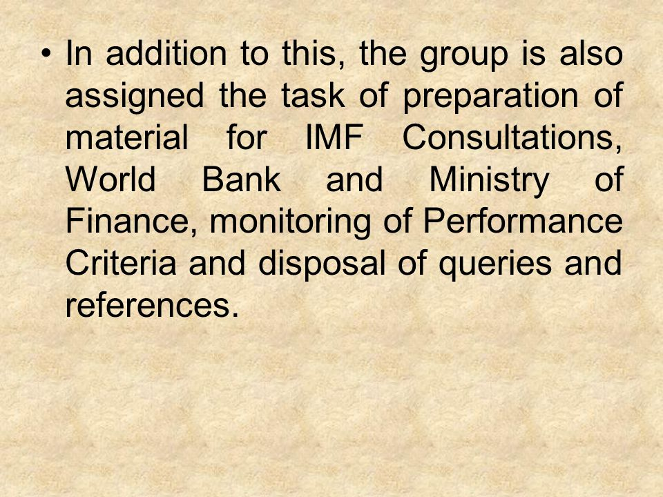 In addition to this, the group is also assigned the task of preparation of material for IMF Consultations, World Bank and Ministry of Finance, monitor