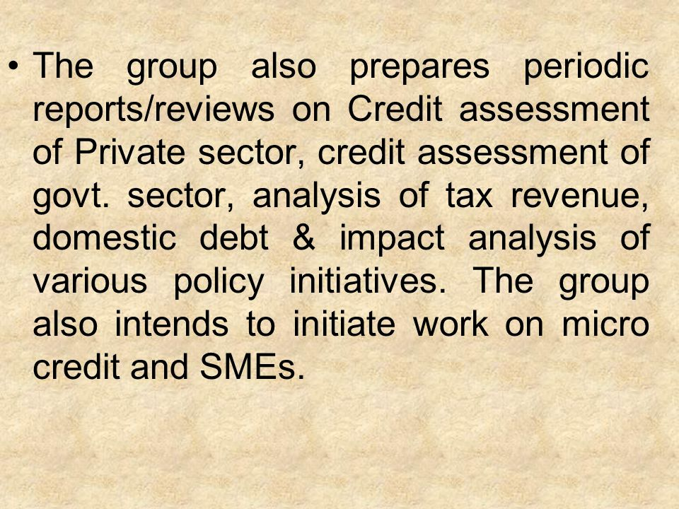 The group also prepares periodic reports/reviews on Credit assessment of Private sector, credit assessment of govt. sector, analysis of tax revenue, d