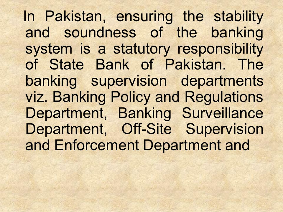 In Pakistan, ensuring the stability and soundness of the banking system is a statutory responsibility of State Bank of Pakistan. The banking supervisi