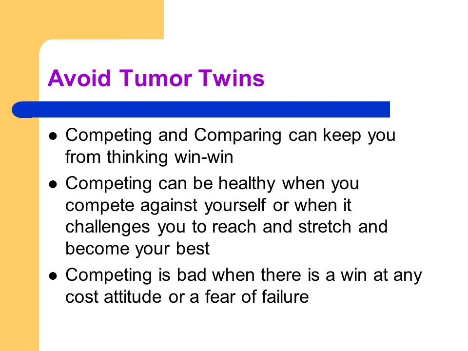 Avoid Tumor Twins Competing and Comparing can keep you from thinking win-win Competing can be healthy when you compete against yourself or when it challenges you to reach and stretch and become your best Competing is bad when there is a win at any cost attitude or a fear of failure