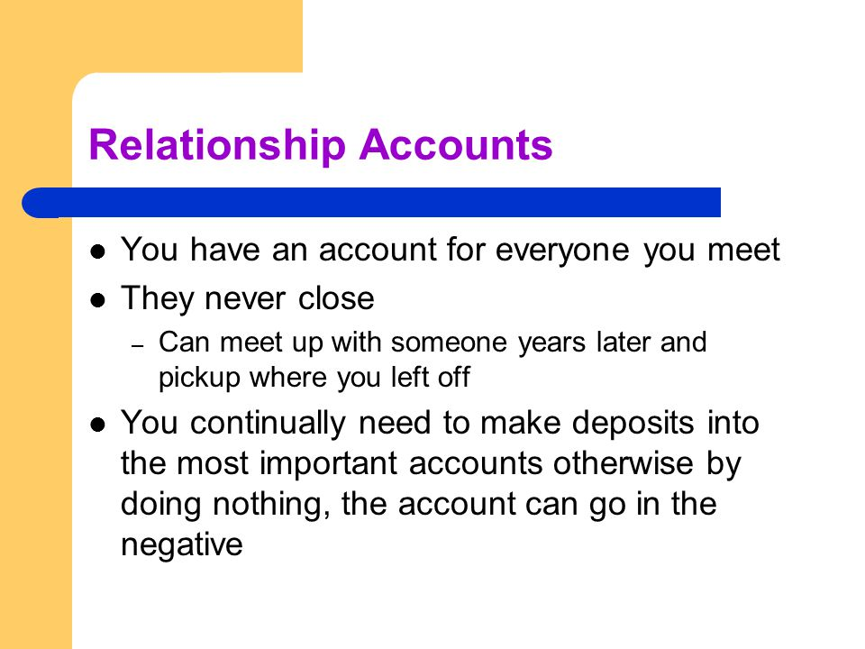 Relationship Accounts You have an account for everyone you meet They never close – Can meet up with someone years later and pickup where you left off You continually need to make deposits into the most important accounts otherwise by doing nothing, the account can go in the negative