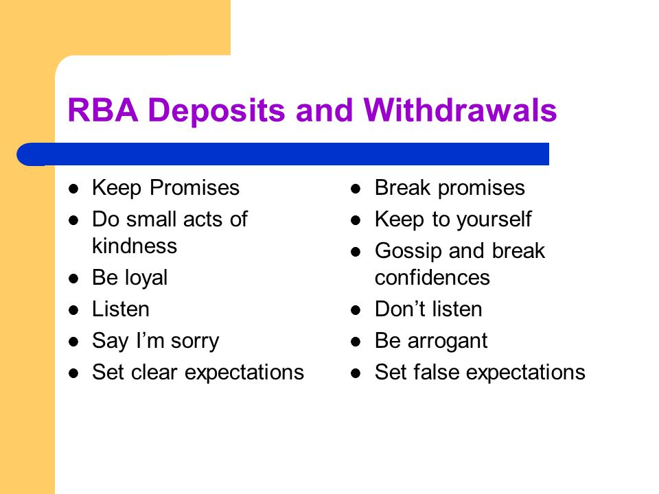 RBA Deposits and Withdrawals Keep Promises Do small acts of kindness Be loyal Listen Say Im sorry Set clear expectations Break promises Keep to yourself Gossip and break confidences Dont listen Be arrogant Set false expectations