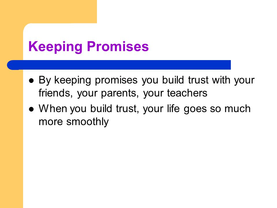 Keeping Promises By keeping promises you build trust with your friends, your parents, your teachers When you build trust, your life goes so much more smoothly