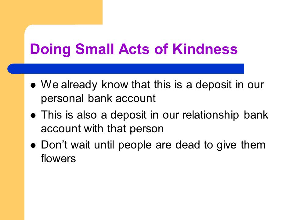 Doing Small Acts of Kindness We already know that this is a deposit in our personal bank account This is also a deposit in our relationship bank account with that person Dont wait until people are dead to give them flowers