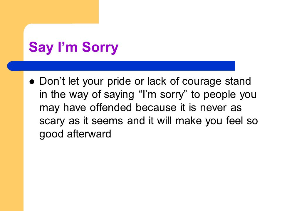 Say Im Sorry Dont let your pride or lack of courage stand in the way of saying Im sorry to people you may have offended because it is never as scary as it seems and it will make you feel so good afterward