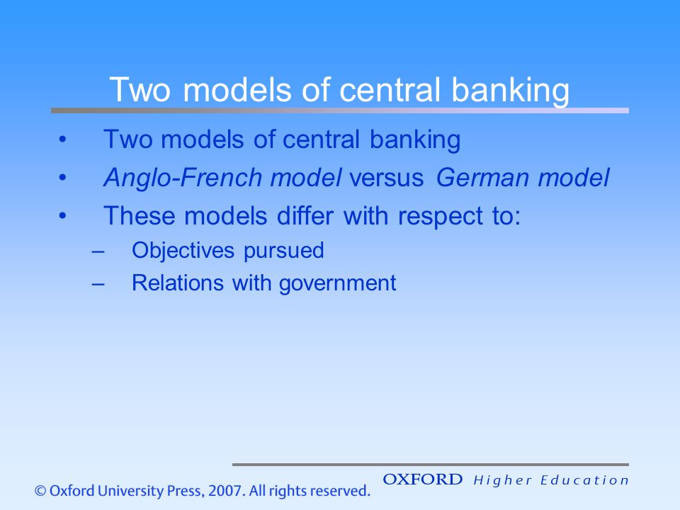 Objectives of central bank In the Anglo-French model, the central bank pursues several objectives Price stability is only one of the objectives and does not receive any privileged treatment In the German model price stability is considered to be the primary objective of the central bank