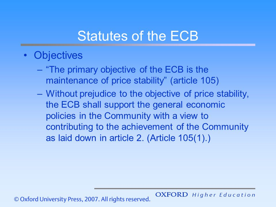 The ECB: institutional framework The Eurosystem it consists of: –The European Central Bank (ECB) –The national central banks (NCBs) of member countries Governing bodies are: –The Executive Board –The Governing Council Executive Board consists of President, Vice- President, and four Directors of ECB Governing Council consists of the six members of the Executive Board and the governors of the twelve national central banks