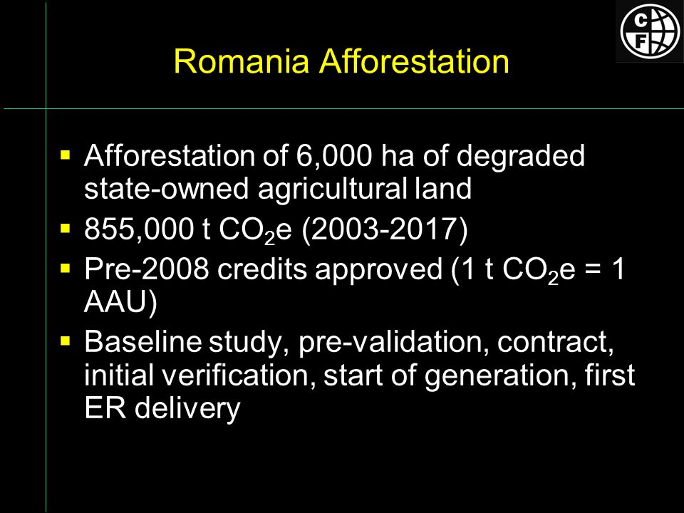Romania Afforestation Afforestation of 6,000 ha of degraded state-owned agricultural land 855,000 t CO 2 e (2003-2017) Pre-2008 credits approved (1 t CO 2 e = 1 AAU) Baseline study, pre-validation, contract, initial verification, start of generation, first ER delivery