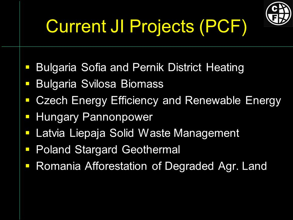 Current JI Projects (PCF) Bulgaria Sofia and Pernik District Heating Bulgaria Svilosa Biomass Czech Energy Efficiency and Renewable Energy Hungary Pannonpower Latvia Liepaja Solid Waste Management Poland Stargard Geothermal Romania Afforestation of Degraded Agr.