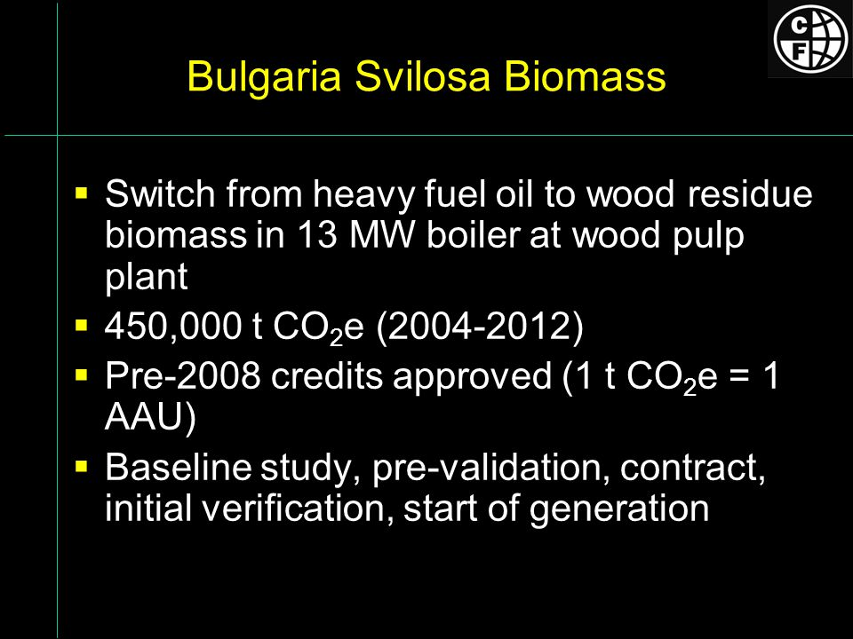 Bulgaria Svilosa Biomass Switch from heavy fuel oil to wood residue biomass in 13 MW boiler at wood pulp plant 450,000 t CO 2 e (2004-2012) Pre-2008 credits approved (1 t CO 2 e = 1 AAU) Baseline study, pre-validation, contract, initial verification, start of generation