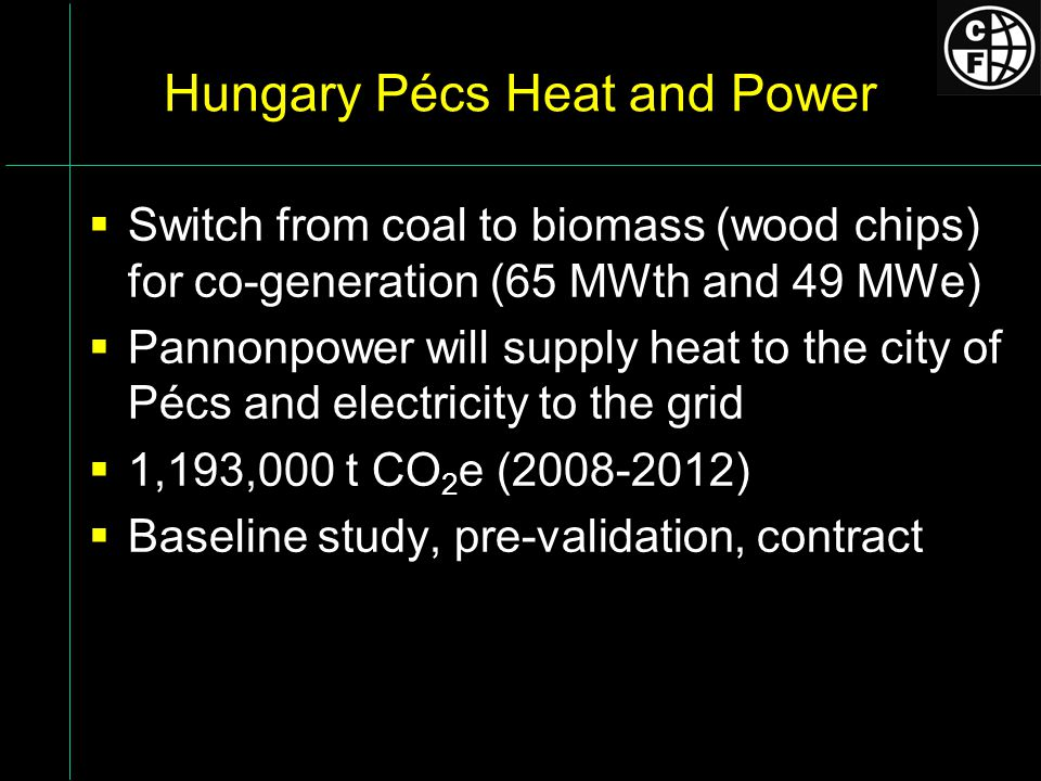 Hungary Pécs Heat and Power Switch from coal to biomass (wood chips) for co-generation (65 MWth and 49 MWe) Pannonpower will supply heat to the city of Pécs and electricity to the grid 1,193,000 t CO 2 e (2008-2012) Baseline study, pre-validation, contract