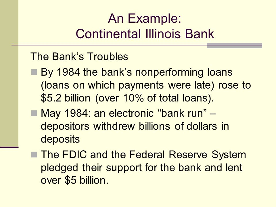 An Example: Continental Illinois Bank The Banks Troubles By 1984 the banks nonperforming loans (loans on which payments were late) rose to $5.2 billion (over 10% of total loans).
