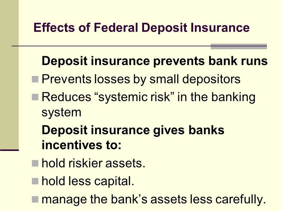 Effects of Federal Deposit Insurance Deposit insurance prevents bank runs Prevents losses by small depositors Reduces systemic risk in the banking system Deposit insurance gives banks incentives to: hold riskier assets.