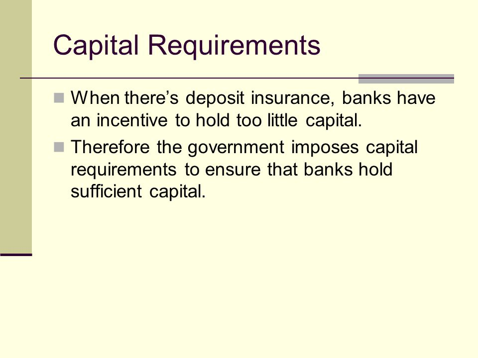 Capital Requirements When theres deposit insurance, banks have an incentive to hold too little capital.