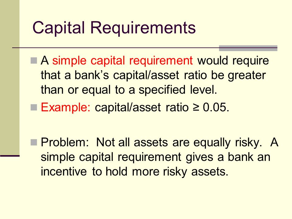 Capital Requirements A simple capital requirement would require that a banks capital/asset ratio be greater than or equal to a specified level.