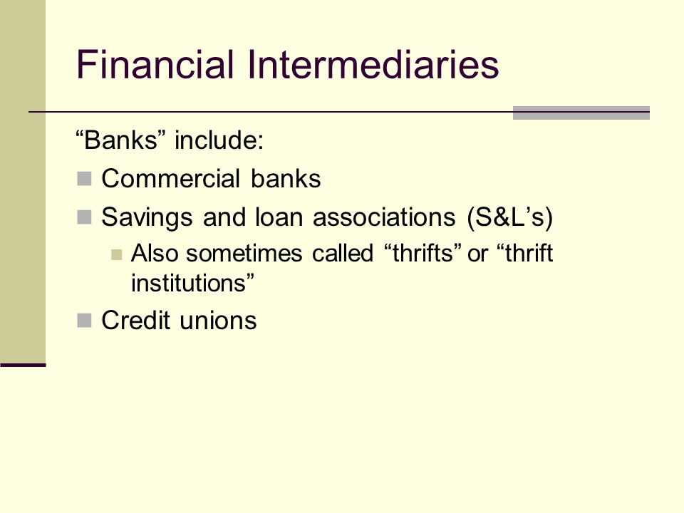 Financial Intermediaries Banks include: Commercial banks Savings and loan associations (S&Ls) Also sometimes called thrifts or thrift institutions Credit unions