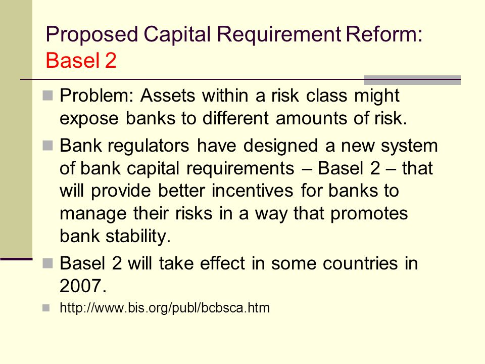 Proposed Capital Requirement Reform: Basel 2 Problem: Assets within a risk class might expose banks to different amounts of risk.