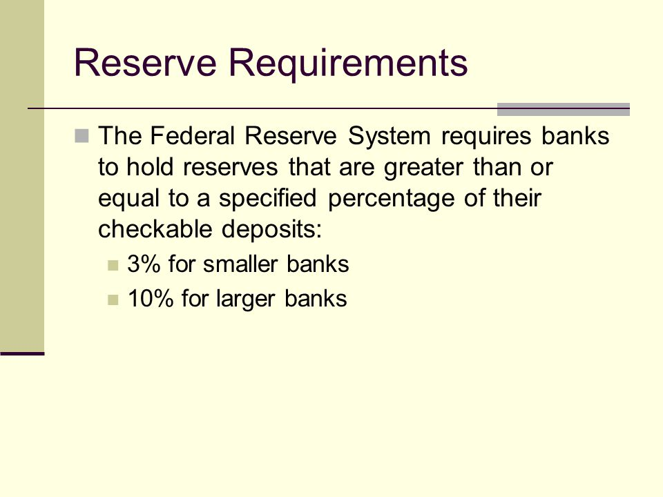 Reserve Requirements The Federal Reserve System requires banks to hold reserves that are greater than or equal to a specified percentage of their checkable deposits: 3% for smaller banks 10% for larger banks