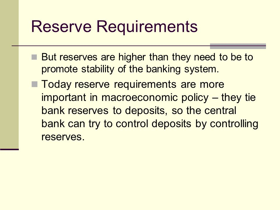 Reserve Requirements But reserves are higher than they need to be to promote stability of the banking system.