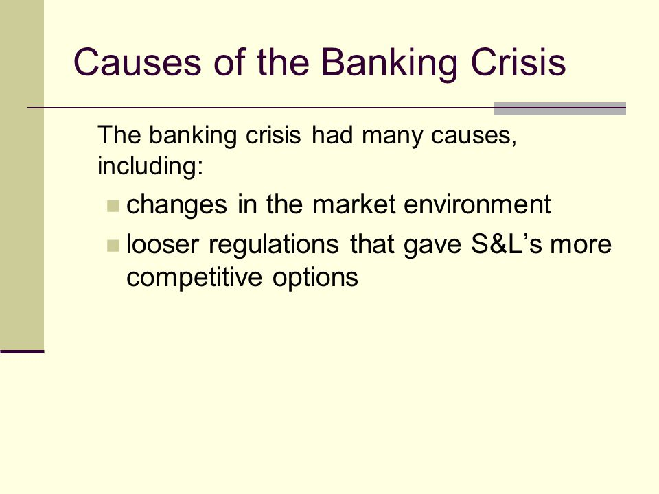 Causes of the Banking Crisis The banking crisis had many causes, including: changes in the market environment looser regulations that gave S&Ls more competitive options