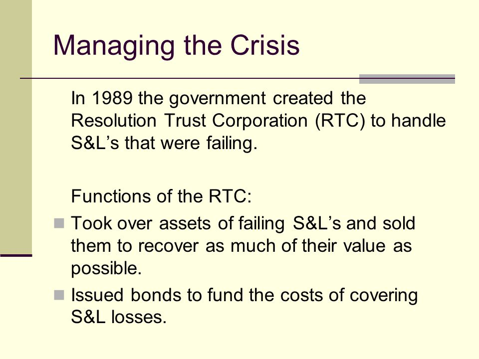 Managing the Crisis In 1989 the government created the Resolution Trust Corporation (RTC) to handle S&Ls that were failing.