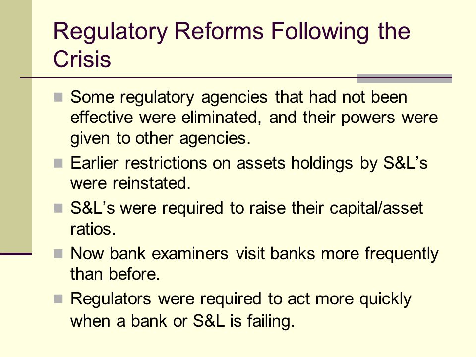 Regulatory Reforms Following the Crisis Some regulatory agencies that had not been effective were eliminated, and their powers were given to other agencies.