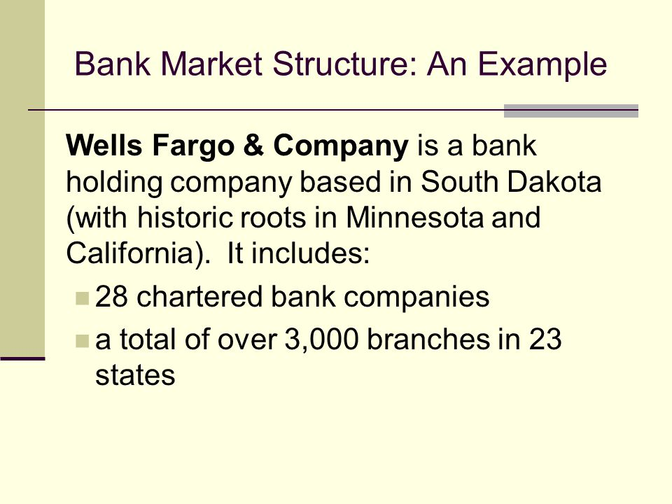 Bank Market Structure: An Example Wells Fargo & Company is a bank holding company based in South Dakota (with historic roots in Minnesota and California).