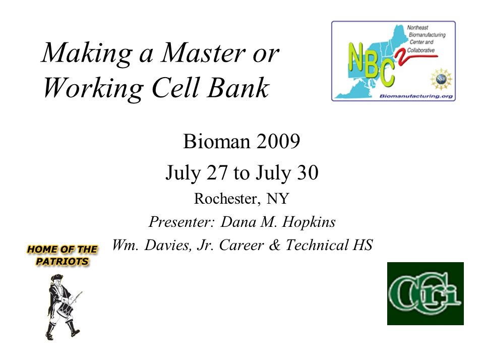 Making a Master or Working Cell Bank Bioman 2009 July 27 to July 30 Rochester, NY Presenter: Dana M. Hopkins Wm. Davies, Jr. Career & Technical HS