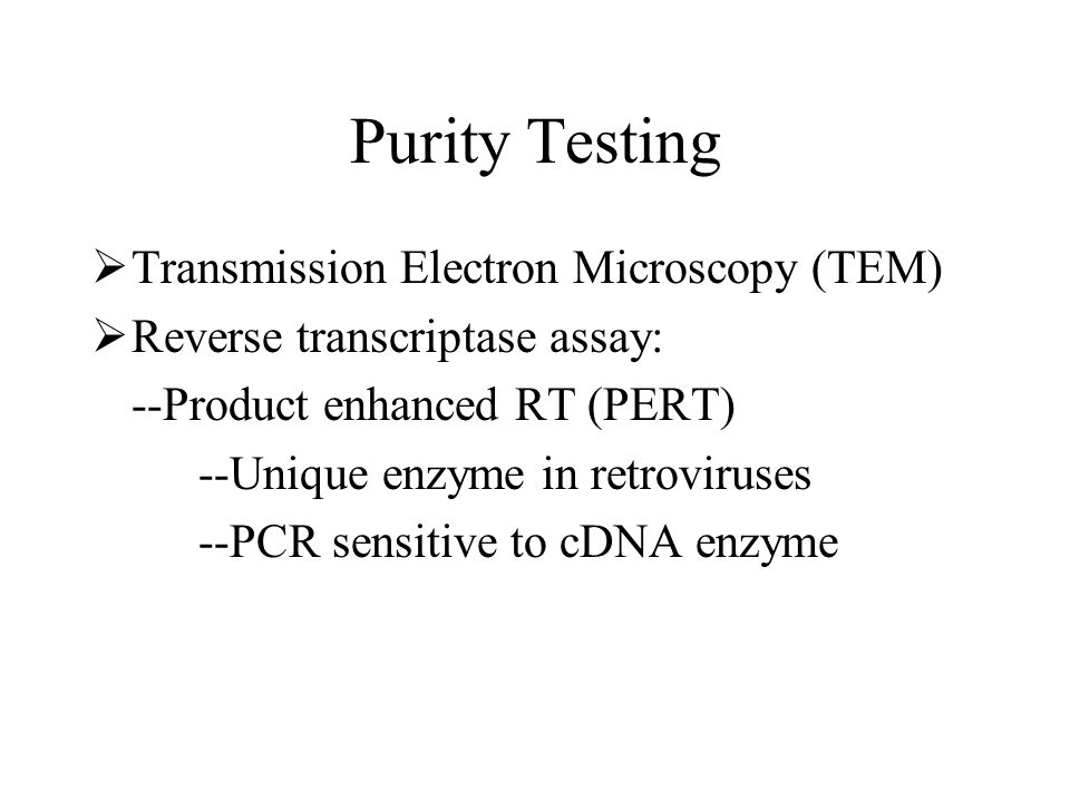 Purity Testing Transmission Electron Microscopy (TEM) Reverse transcriptase assay: --Product enhanced RT (PERT) --Unique enzyme in retroviruses --PCR