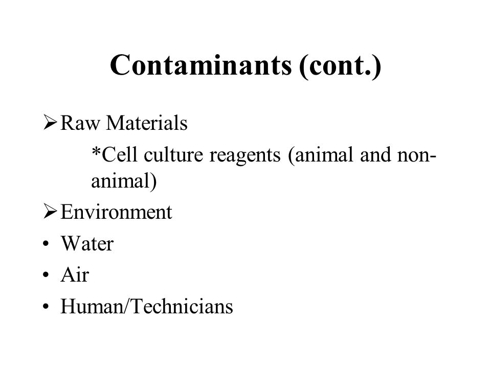 Contaminants (cont.) Raw Materials *Cell culture reagents (animal and non- animal) Environment Water Air Human/Technicians